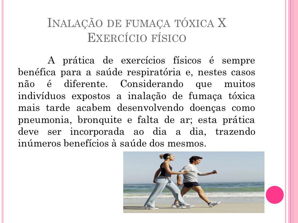 I NALAÇÃO DE FUMAÇA TÓXICA X E XERCÍCIO FÍSICO A prática de exercícios físicos é sempre benéfica para a saúde respiratória e, nestes casos não é difer