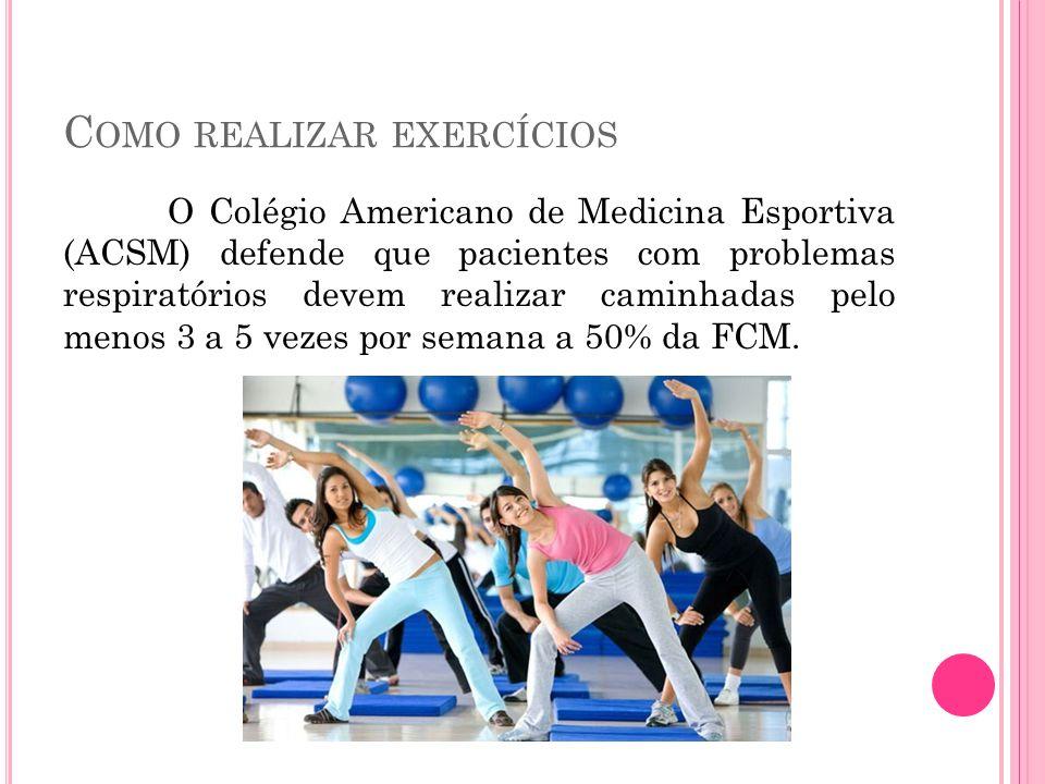 C OMO REALIZAR EXERCÍCIOS O Colégio Americano de Medicina Esportiva (ACSM) defende que pacientes com problemas respiratórios devem realizar caminhadas