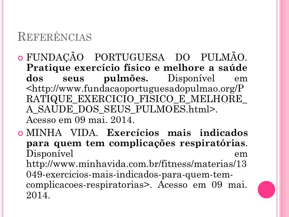 R EFERÊNCIAS FUNDAÇÃO PORTUGUESA DO PULMÃO. Pratique exercício físico e melhore a saúde dos seus pulmões. Disponível em. Acesso em 09 mai. 2014. MINHA