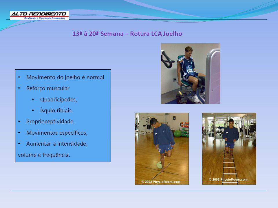 13ª à 20ª Semana – Rotura LCA Joelho Movimento do joelho é normal Reforço muscular Quadricipedes, Ísquio-tibiais. Proprioceptividade, Movimentos espec