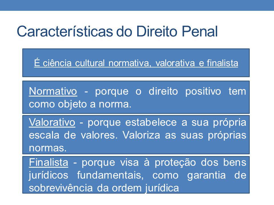 Características do Direito Penal É ciência cultural normativa, valorativa e finalista Normativo - porque o direito positivo tem como objeto a norma. V