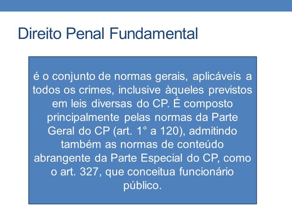 Direito Penal Fundamental é o conjunto de normas gerais, aplicáveis a todos os crimes, inclusive àqueles previstos em leis diversas do CP. É composto