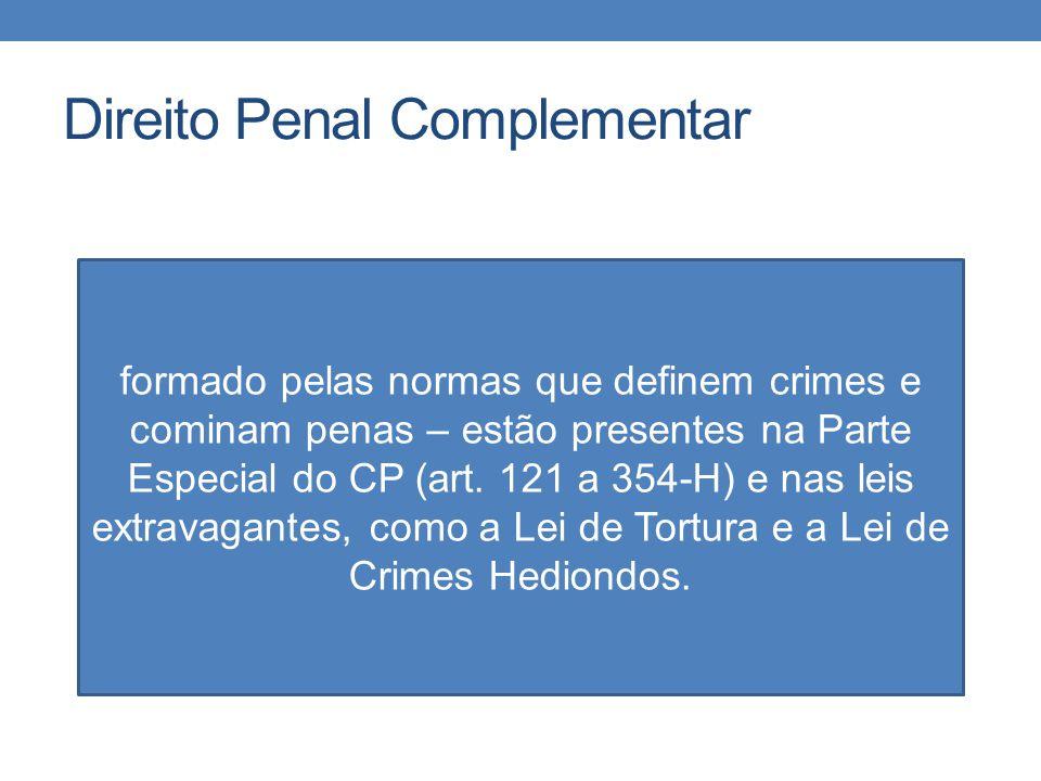 Direito Penal Complementar formado pelas normas que definem crimes e cominam penas – estão presentes na Parte Especial do CP (art. 121 a 354-H) e nas