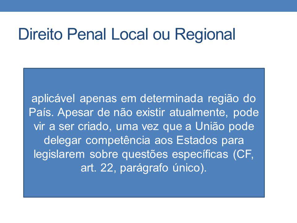 Direito Penal Local ou Regional aplicável apenas em determinada região do País. Apesar de não existir atualmente, pode vir a ser criado, uma vez que a