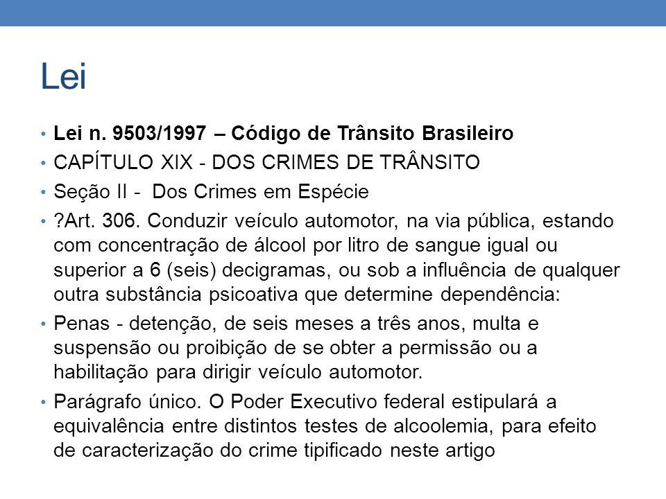 Lei Lei n. 9503/1997 – Código de Trânsito Brasileiro CAPÍTULO XIX - DOS CRIMES DE TRÂNSITO Seção II - Dos Crimes em Espécie ?Art. 306. Conduzir veícul