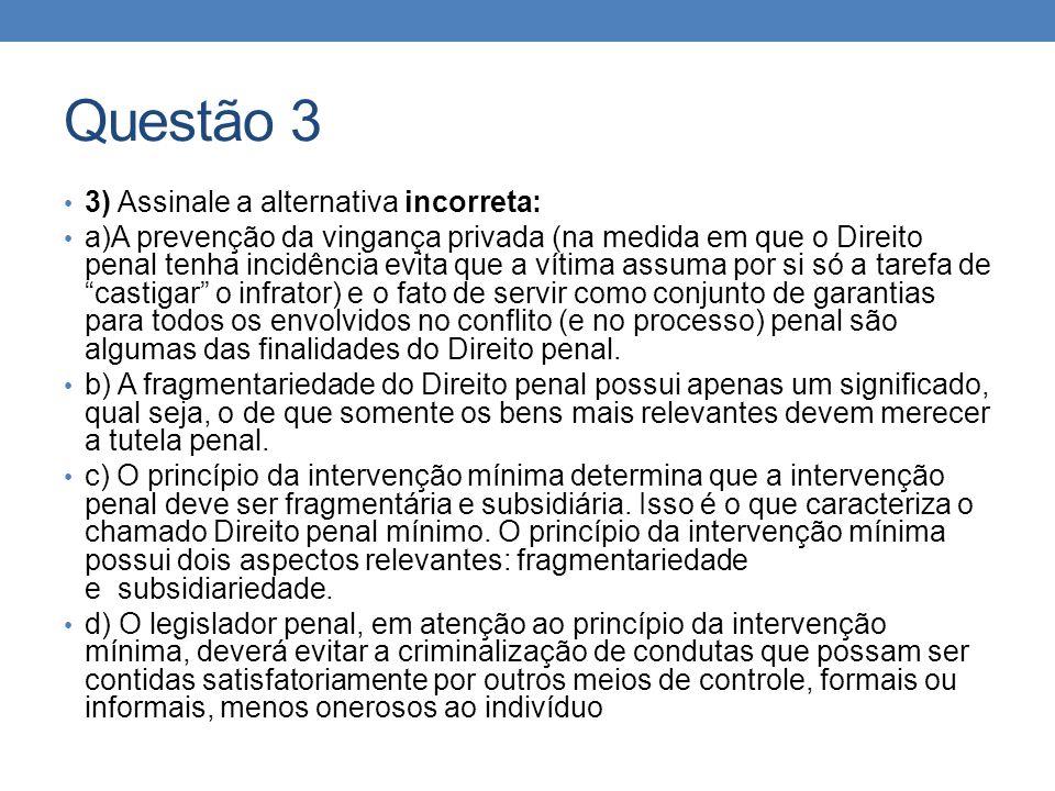 Questão 3 3) Assinale a alternativa incorreta: a)A prevenção da vingança privada (na medida em que o Direito penal tenha incidência evita que a vítima