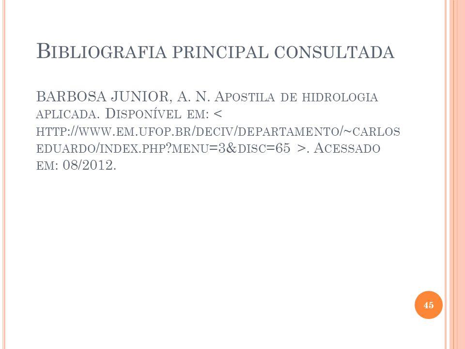 B IBLIOGRAFIA PRINCIPAL CONSULTADA BARBOSA JUNIOR, A. N. A POSTILA DE HIDROLOGIA APLICADA. D ISPONÍVEL EM :. A CESSADO EM : 08/2012. 45