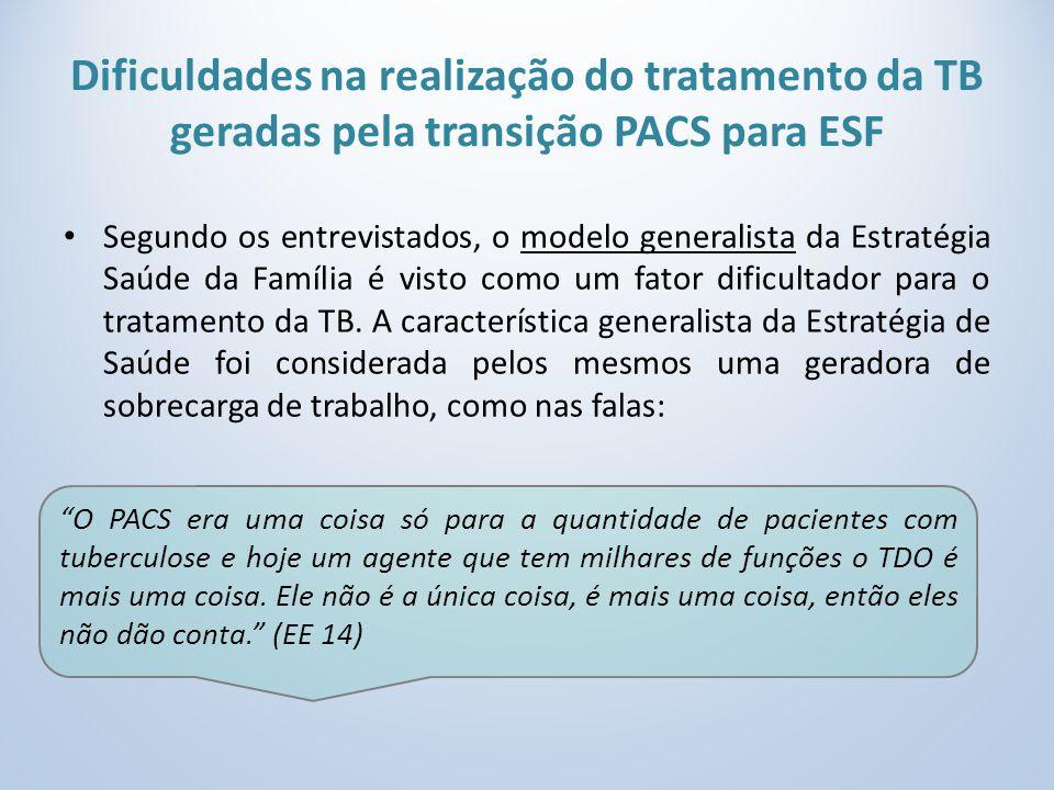 Dificuldades na realização do tratamento da TB geradas pela transição PACS para ESF Segundo os entrevistados, o modelo generalista da Estratégia Saúde da Família é visto como um fator dificultador para o tratamento da TB.