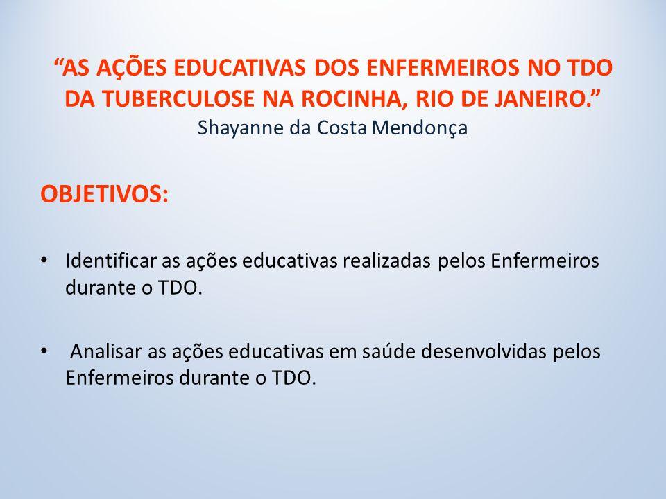 AS AÇÕES EDUCATIVAS DOS ENFERMEIROS NO TDO DA TUBERCULOSE NA ROCINHA, RIO DE JANEIRO. Shayanne da Costa Mendonça OBJETIVOS: Identificar as ações educativas realizadas pelos Enfermeiros durante o TDO.