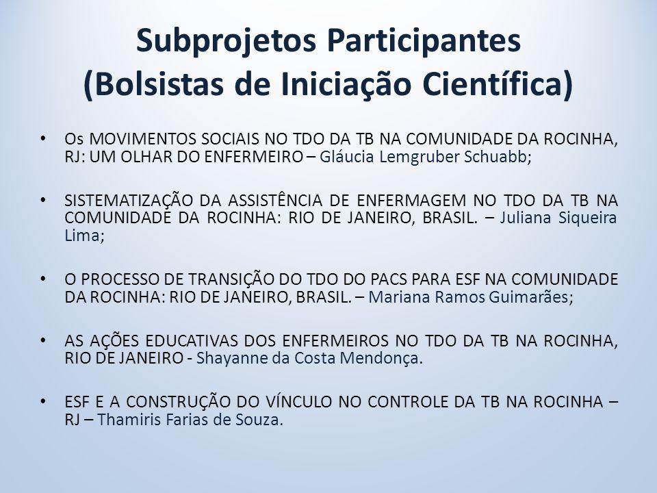 Subprojetos Participantes (Bolsistas de Iniciação Científica) Os MOVIMENTOS SOCIAIS NO TDO DA TB NA COMUNIDADE DA ROCINHA, RJ: UM OLHAR DO ENFERMEIRO – Gláucia Lemgruber Schuabb; SISTEMATIZAÇÃO DA ASSISTÊNCIA DE ENFERMAGEM NO TDO DA TB NA COMUNIDADE DA ROCINHA: RIO DE JANEIRO, BRASIL.