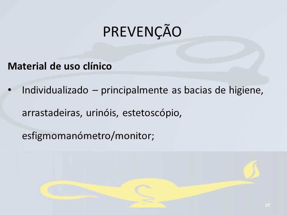 PREVENÇÃO 27 Material de uso clínico Individualizado – principalmente as bacias de higiene, arrastadeiras, urinóis, estetoscópio, esfigmomanómetro/mon