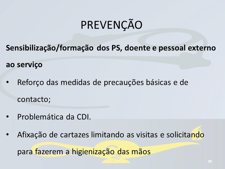 PREVENÇÃO 28 Sensibilização/formação dos PS, doente e pessoal externo ao serviço Reforço das medidas de precauções básicas e de contacto; Problemática