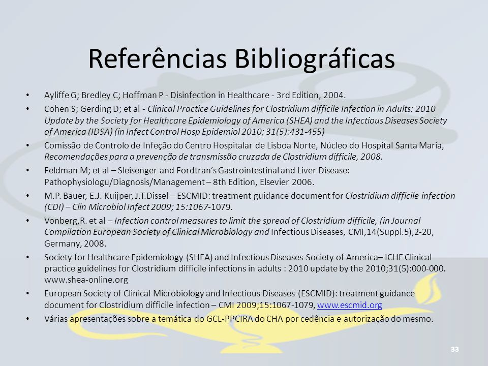 Referências Bibliográficas Ayliffe G; Bredley C; Hoffman P - Disinfection in Healthcare - 3rd Edition, 2004. Cohen S; Gerding D; et al - Clinical Prac