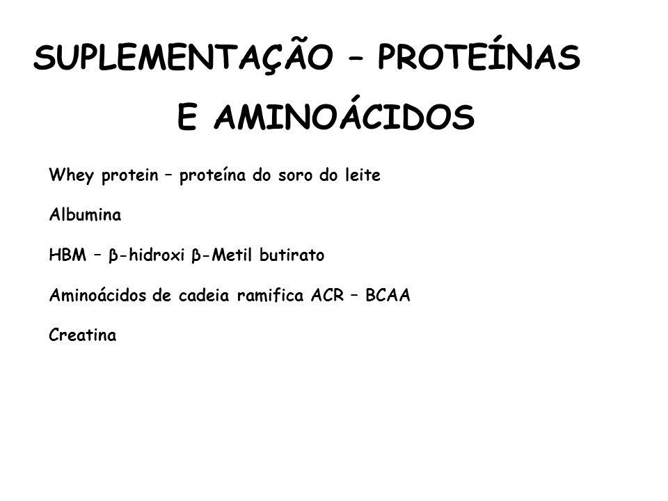 SUPLEMENTAÇÃO – PROTEÍNAS E AMINOÁCIDOS Whey protein – proteína do soro do leite Albumina HBM – β-hidroxi β-Metil butirato Aminoácidos de cadeia ramif