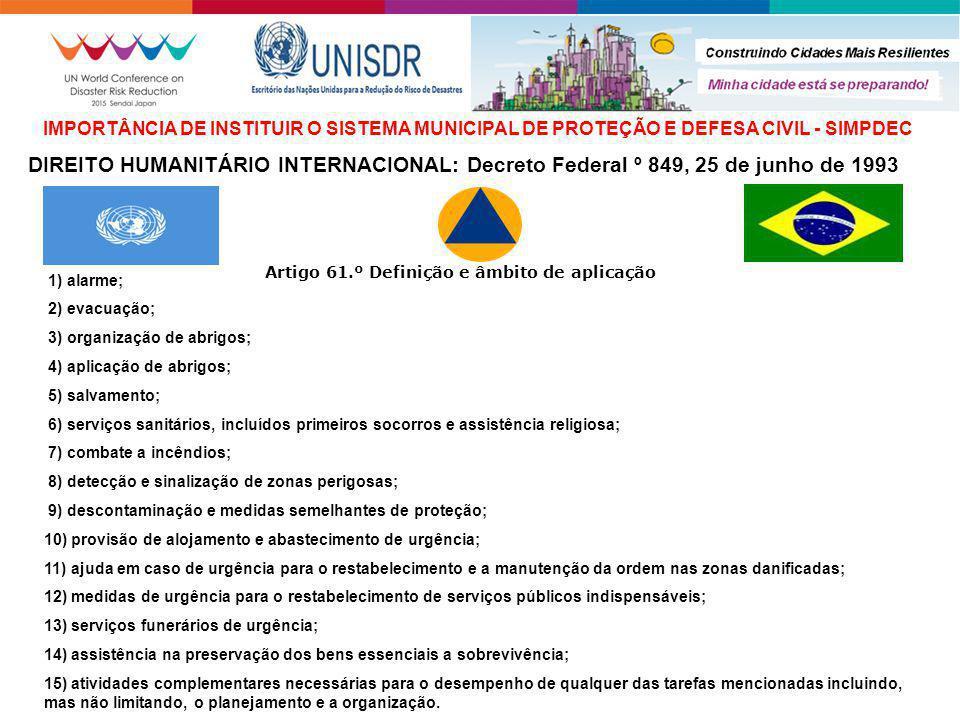 DIREITO HUMANITÁRIO INTERNACIONAL: Decreto Federal º 849, 25 de junho de 1993 IMPORTÂNCIA DE INSTITUIR O SISTEMA MUNICIPAL DE PROTEÇÃO E DEFESA CIVIL - SIMPDEC Artigo 61.º Definição e âmbito de aplicação 1) alarme; 2) evacuação; 3) organização de abrigos; 4) aplicação de abrigos; 5) salvamento; 6) serviços sanitários, incluídos primeiros socorros e assistência religiosa; 7) combate a incêndios; 8) detecção e sinalização de zonas perigosas; 9) descontaminação e medidas semelhantes de proteção; 10) provisão de alojamento e abastecimento de urgência; 11) ajuda em caso de urgência para o restabelecimento e a manutenção da ordem nas zonas danificadas; 12) medidas de urgência para o restabelecimento de serviços públicos indispensáveis; 13) serviços funerários de urgência; 14) assistência na preservação dos bens essenciais a sobrevivência; 15) atividades complementares necessárias para o desempenho de qualquer das tarefas mencionadas incluindo, mas não limitando, o planejamento e a organização.