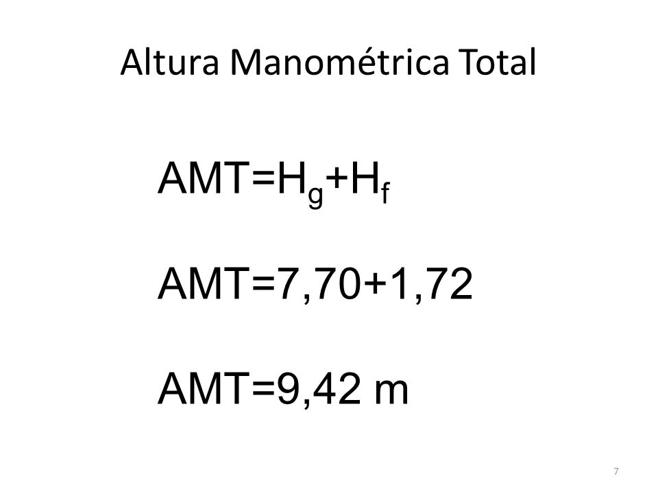 Altura Manométrica Total 7 AMT=H g +H f AMT=7,70+1,72 AMT=9,42 m