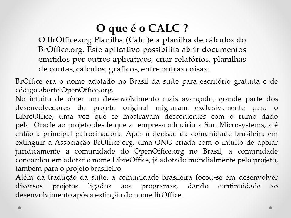 Planilha de Cálculo CALC do pacote BrOffice.org Ferramenta que possibilita criar tabelas de valores para companhamentos matemáticos, financeiros e estatísticos.