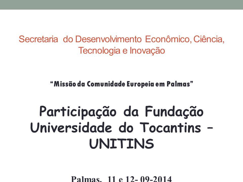 Secretaria do Desenvolvimento Econômico, Ciência, Tecnologia e Inovação Missão da Comunidade Europeia em Palmas Participação da Fundação Universidade do Tocantins – UNITINS Palmas, 11 e 12- 09-2014