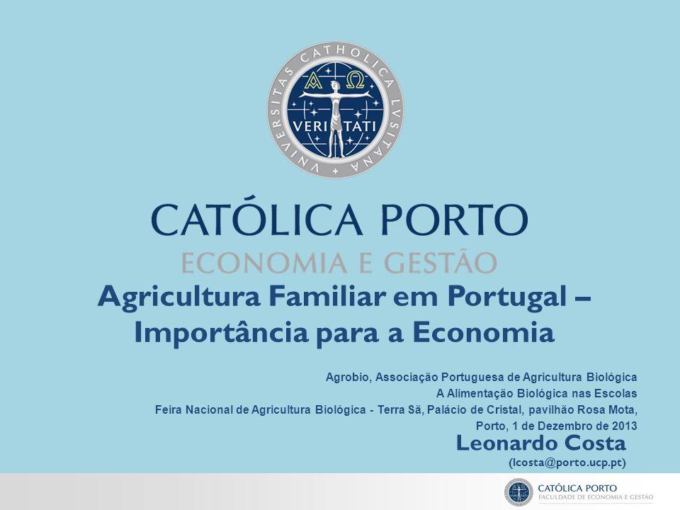 Agricultura Familiar em Portugal – Importância para a Economia Leonardo Costa (lcosta@porto.ucp.pt) Agrobio, Associação Portuguesa de Agricultura Biol