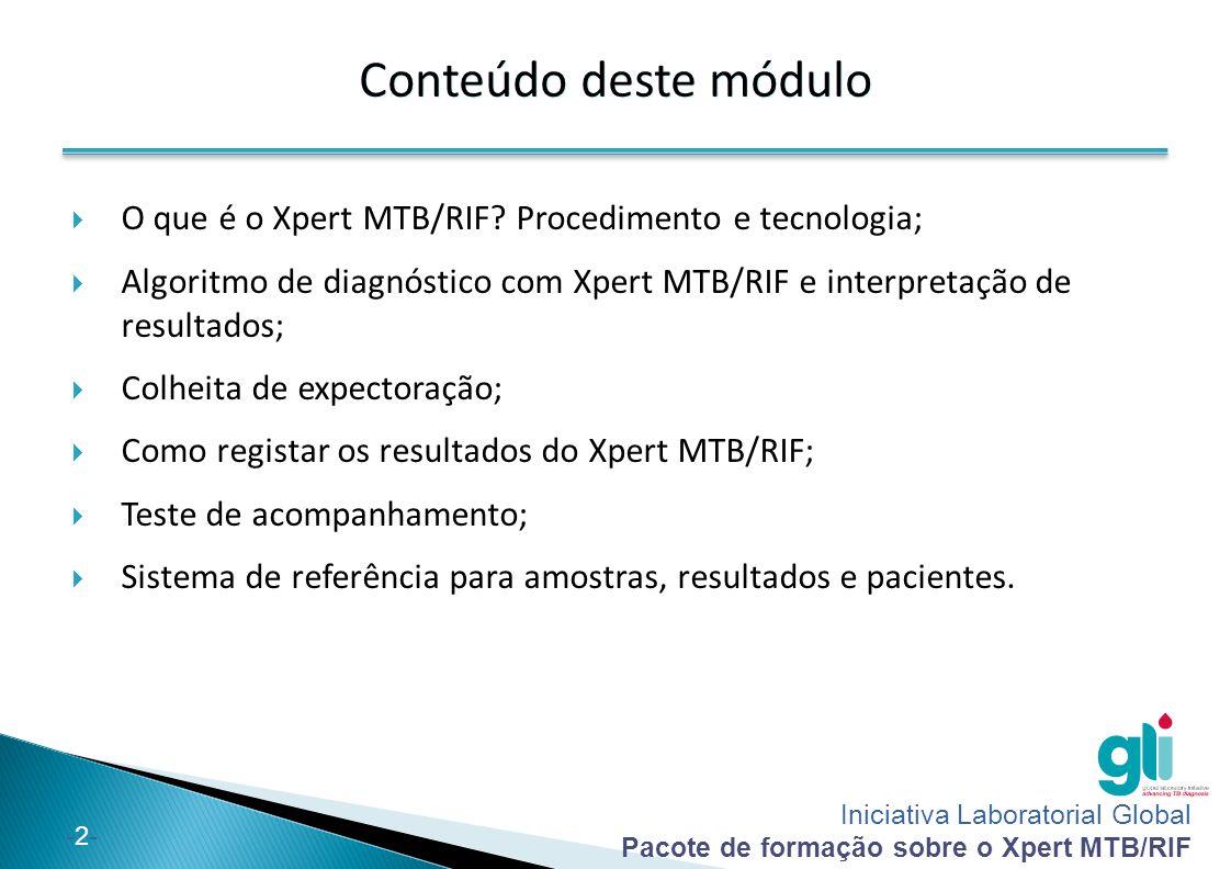 Iniciativa Laboratorial Global Pacote de formação sobre o Xpert MTB/RIF -3--3- No final deste módulo, conseguirá:  Descrever o papel do teste Xpert MTB/RIF no diagnóstico da TB e MDR-TB;  Interpretar resultados do Xpert MTB/RIF;  Explicar e debater algoritmos do Xpert MTB/RIF para diagnóstico e controlo da TB e MDR-TB.