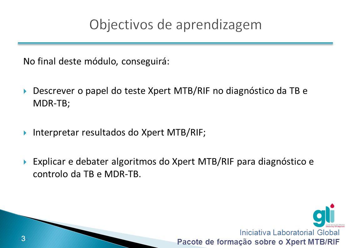 Iniciativa Laboratorial Global Pacote de formação sobre o Xpert MTB/RIF -3--3- No final deste módulo, conseguirá:  Descrever o papel do teste Xpert M