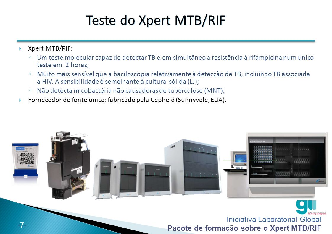 Iniciativa Laboratorial Global Pacote de formação sobre o Xpert MTB/RIF -7--7- Teste do Xpert MTB/RIF  Xpert MTB/RIF: ◦ Um teste molecular capaz de d