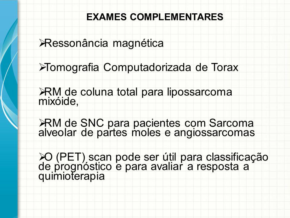  Ressonância magnética  Tomografia Computadorizada de Torax  RM de coluna total para lipossarcoma mixóide,  RM de SNC para pacientes com Sarcoma a