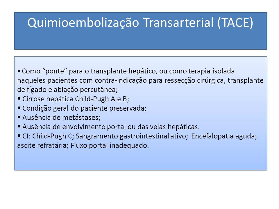 Quimioembolização Transarterial (TACE)  Como ponte para o transplante hepático, ou como terapia isolada naqueles pacientes com contra-indicação para ressecção cirúrgica, transplante de fígado e ablação percutânea;  Cirrose hepática Child-Pugh A e B;  Condição geral do paciente preservada;  Ausência de metástases;  Ausência de envolvimento portal ou das veias hepáticas.
