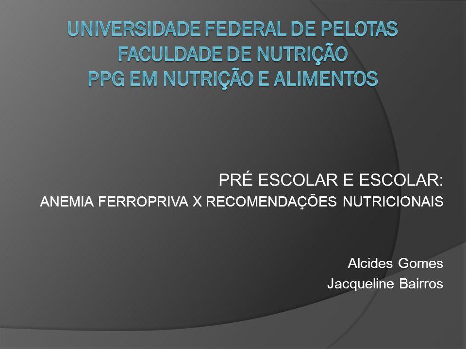 PRÉ ESCOLAR E ESCOLAR: ANEMIA FERROPRIVA X RECOMENDAÇÕES NUTRICIONAIS Alcides Gomes Jacqueline Bairros