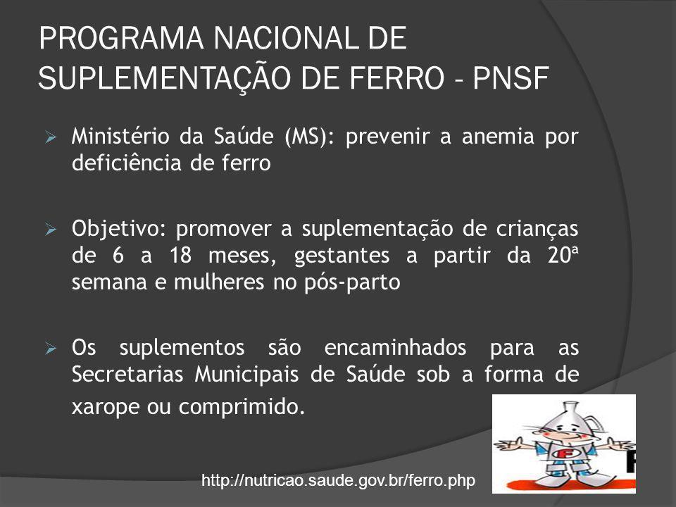 PROGRAMA NACIONAL DE SUPLEMENTAÇÃO DE FERRO - PNSF  Ministério da Saúde (MS): prevenir a anemia por deficiência de ferro  Objetivo: promover a suple