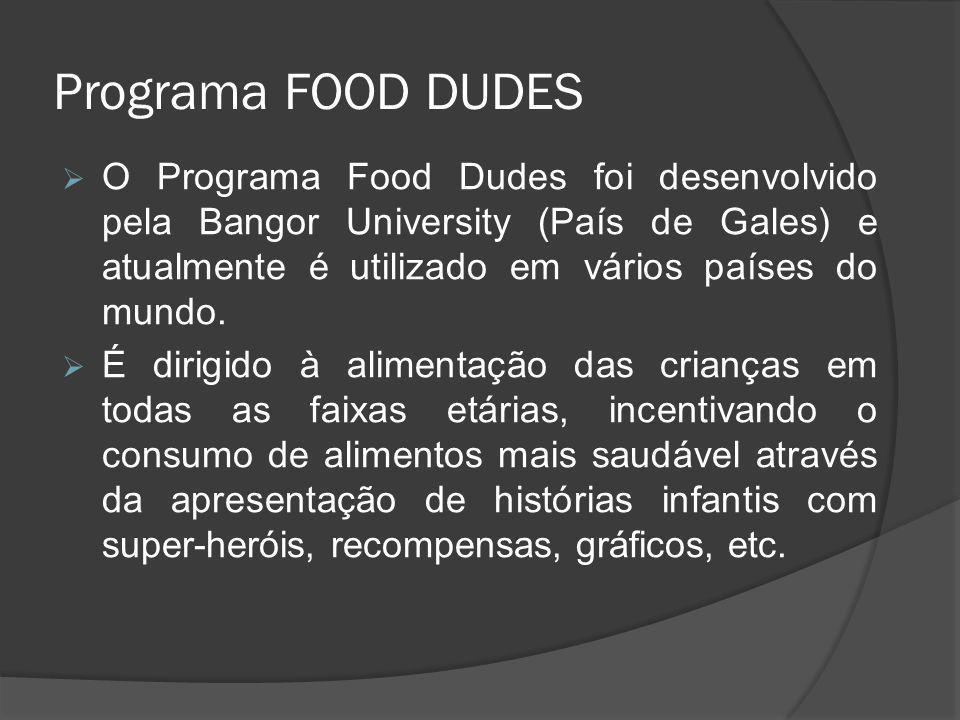 Programa FOOD DUDES  O Programa Food Dudes foi desenvolvido pela Bangor University (País de Gales) e atualmente é utilizado em vários países do mundo