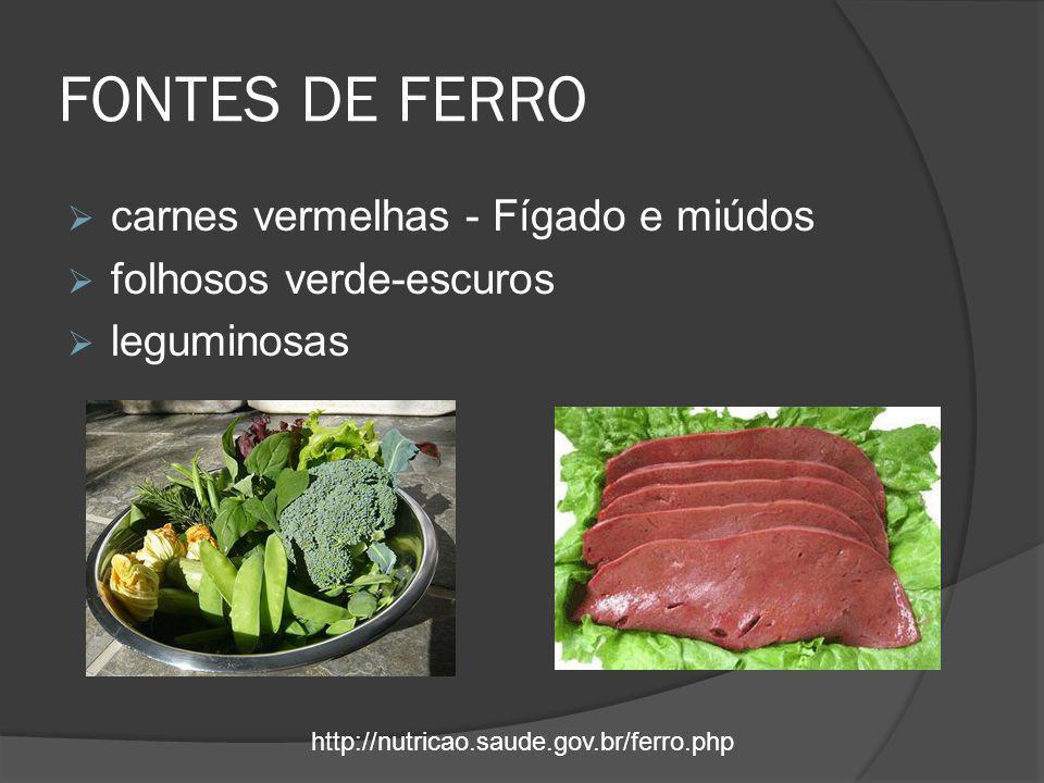 FONTES DE FERRO  carnes vermelhas - Fígado e miúdos  folhosos verde-escuros  leguminosas http://nutricao.saude.gov.br/ferro.php