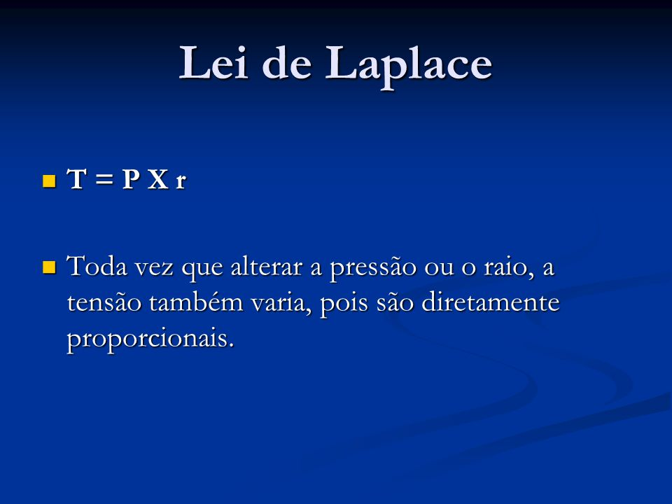 Lei de Laplace T = P X r T = P X r Toda vez que alterar a pressão ou o raio, a tensão também varia, pois são diretamente proporcionais. Toda vez que a