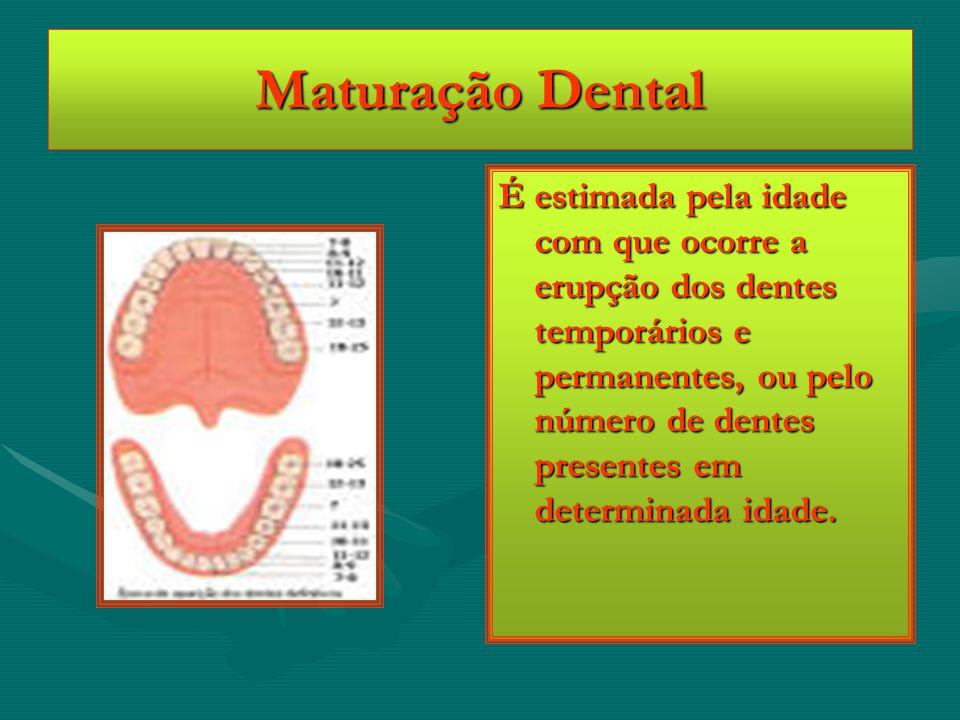 Maturação Dental É estimada pela idade com que ocorre a erupção dos dentes temporários e permanentes, ou pelo número de dentes presentes em determinad