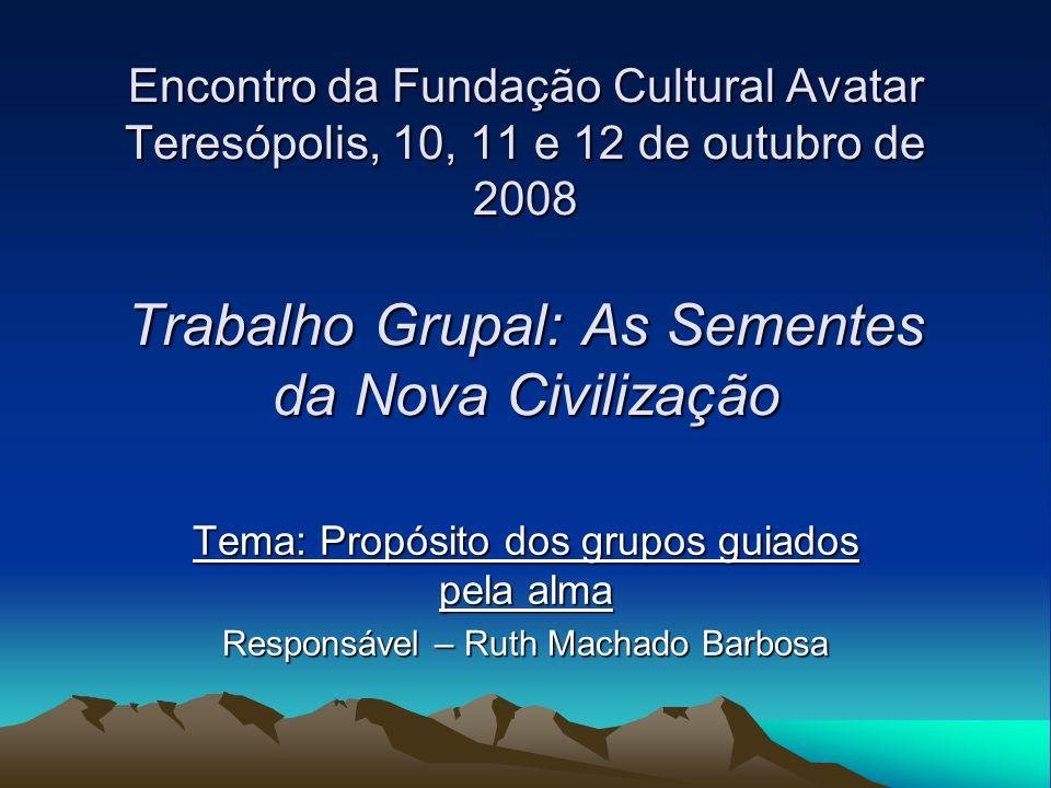 Encontro da Fundação Cultural Avatar Teresópolis, 10, 11 e 12 de outubro de 2008 Trabalho Grupal: As Sementes da Nova Civilização Tema: Propósito dos