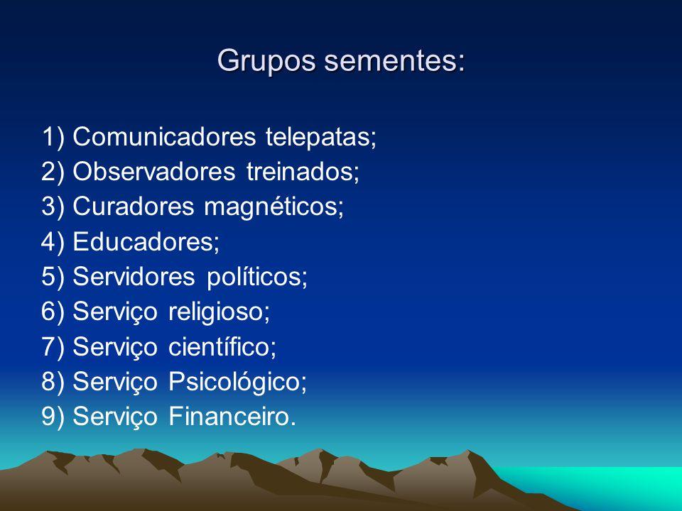 Grupos sementes: 1) Comunicadores telepatas; 2) Observadores treinados; 3) Curadores magnéticos; 4) Educadores; 5) Servidores políticos; 6) Serviço re