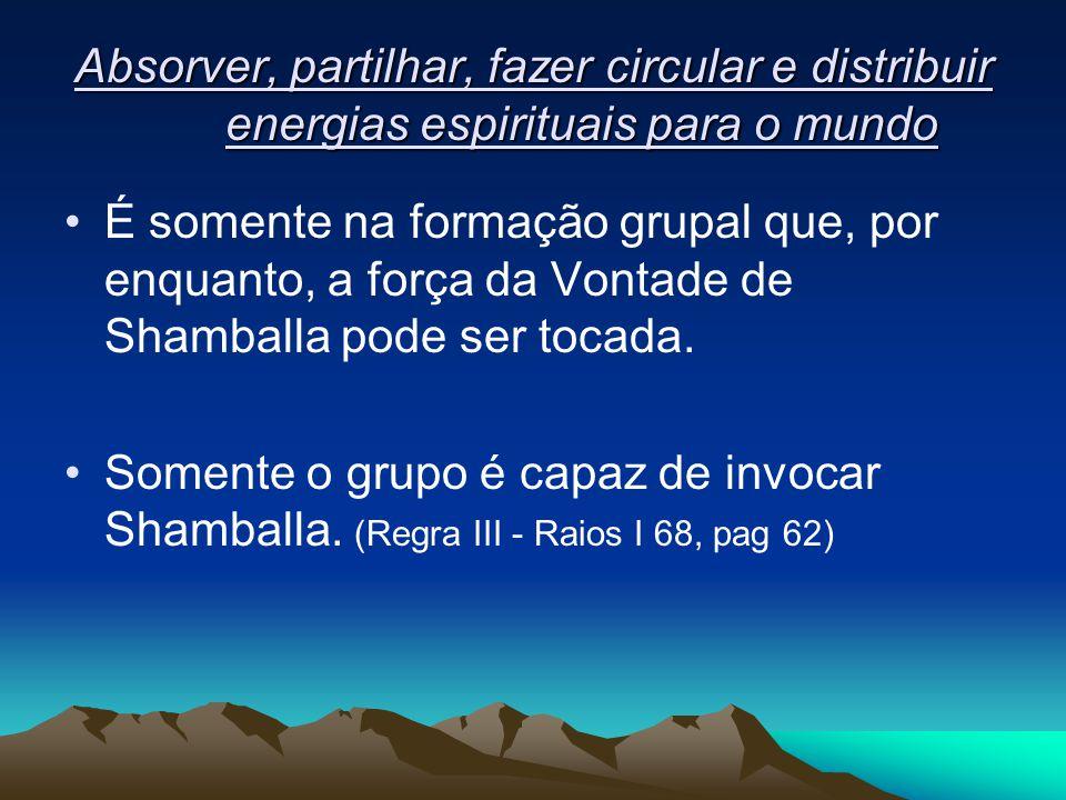 Absorver, partilhar, fazer circular e distribuir energias espirituais para o mundo É somente na formação grupal que, por enquanto, a força da Vontade