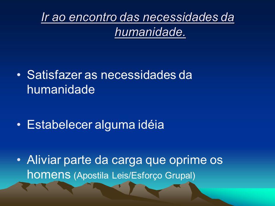 Ir ao encontro das necessidades da humanidade. Satisfazer as necessidades da humanidade Estabelecer alguma idéia Aliviar parte da carga que oprime os