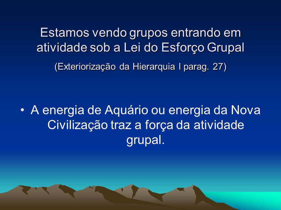 Estamos vendo grupos entrando em atividade sob a Lei do Esforço Grupal (Exteriorização da Hierarquia I parag. 27) A energia de Aquário ou energia da N
