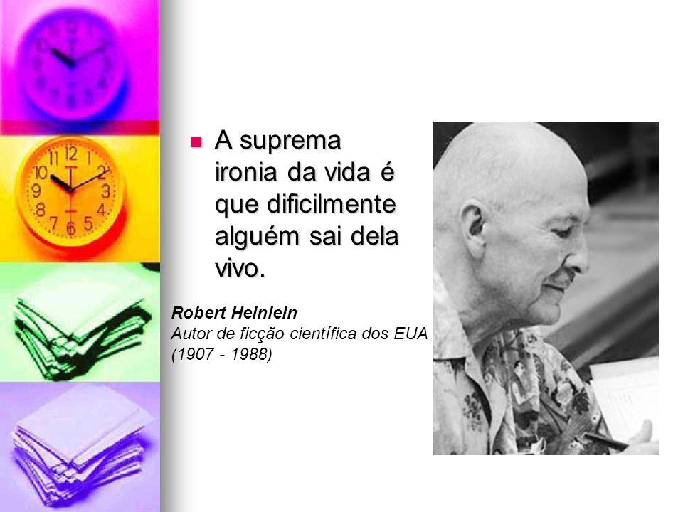 A suprema ironia da vida é que dificilmente alguém sai dela vivo. A suprema ironia da vida é que dificilmente alguém sai dela vivo. Robert Heinlein Au