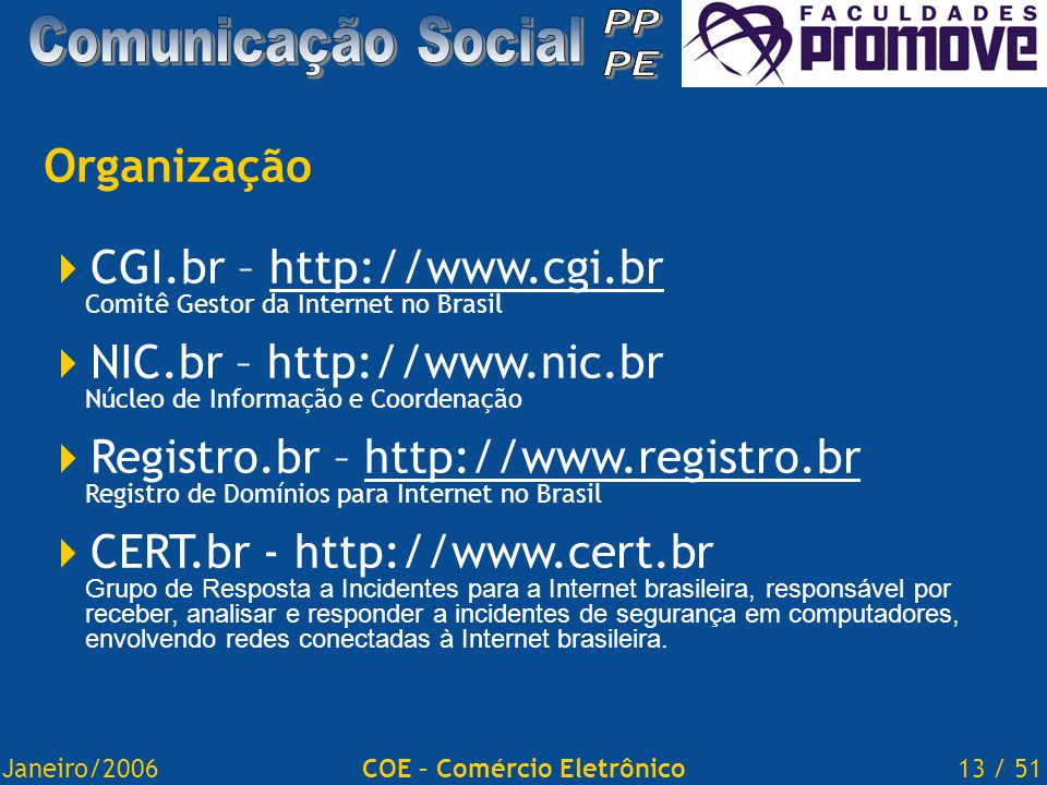 Janeiro/200613 / 51COE – Comércio Eletrônico Organização  CGI.br – http://www.cgi.br Comitê Gestor da Internet no Brasilhttp://www.cgi.br  NIC.br – http://www.nic.br Núcleo de Informação e Coordenação  Registro.br – http://www.registro.br Registro de Domínios para Internet no Brasilhttp://www.registro.br  CERT.br - http://www.cert.br Grupo de Resposta a Incidentes para a Internet brasileira, responsável por receber, analisar e responder a incidentes de segurança em computadores, envolvendo redes conectadas à Internet brasileira.