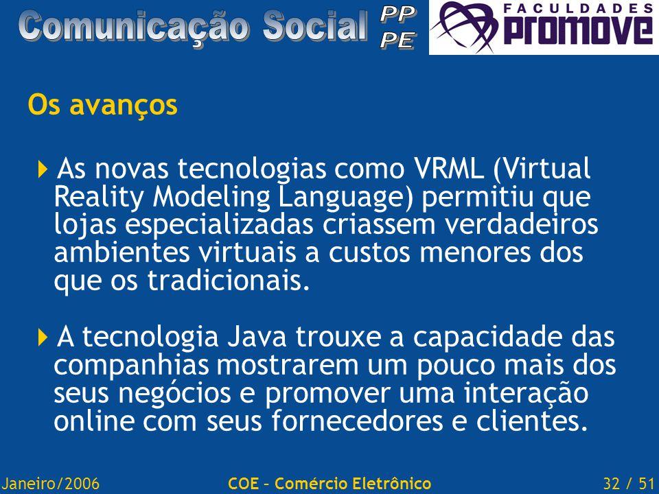 Janeiro/200632 / 51COE – Comércio Eletrônico Os avanços  As novas tecnologias como VRML (Virtual Reality Modeling Language) permitiu que lojas especializadas criassem verdadeiros ambientes virtuais a custos menores dos que os tradicionais.