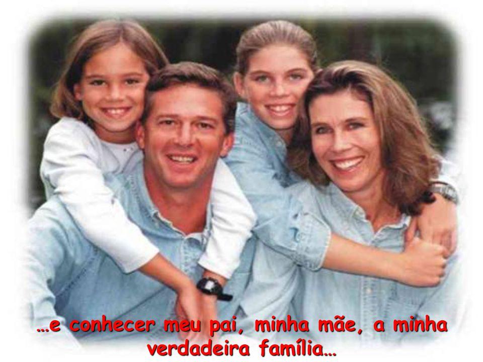 …e conhecer meu pai, minha mãe, a minha verdadeira família…