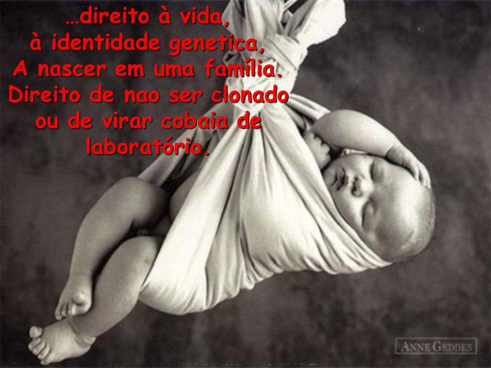 …direito à vida, à identidade genetica, A nascer em uma família.