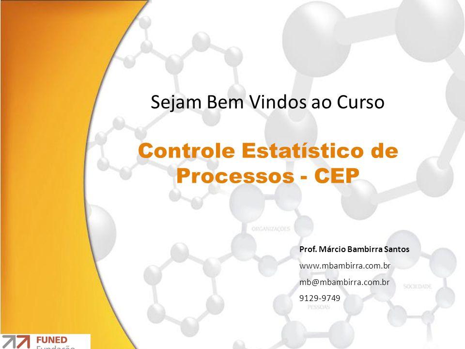 Sejam Bem Vindos ao Curso Controle Estatístico de Processos - CEP Prof. Márcio Bambirra Santos www.mbambirra.com.br mb@mbambirra.com.br 9129-9749