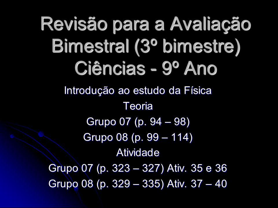 Revisão para a Avaliação Bimestral (3º bimestre) Ciências - 9º Ano Introdução ao estudo da Física Teoria Grupo 07 (p. 94 – 98) Grupo 08 (p. 99 – 114)