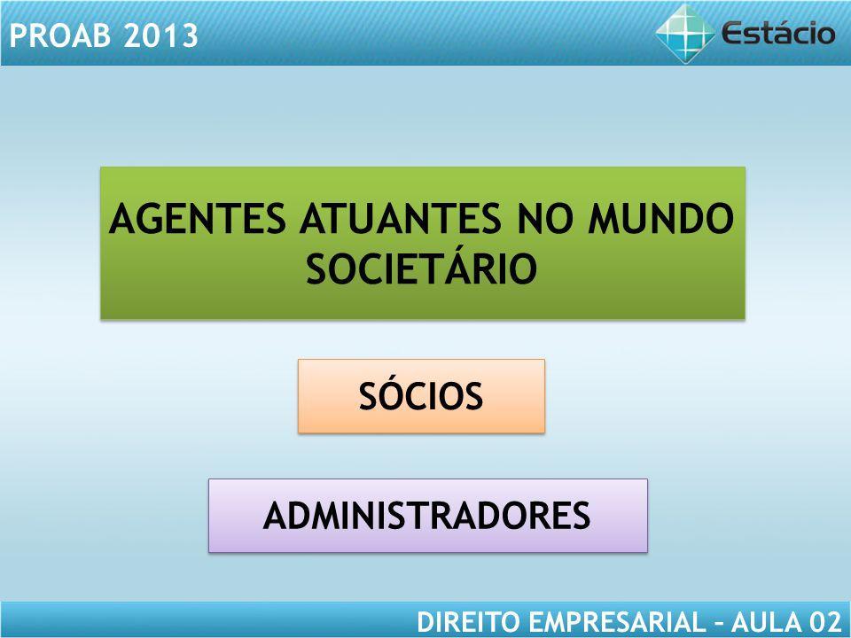 PROAB 2013 DIREITO EMPRESARIAL – AULA 02 AGENTES ATUANTES NO MUNDO SOCIETÁRIO ADMINISTRADORES SÓCIOS