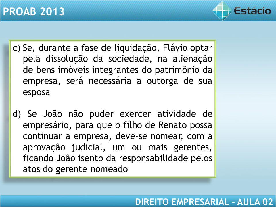 PROAB 2013 DIREITO EMPRESARIAL – AULA 02 c)Se, durante a fase de liquidação, Flávio optar pela dissolução da sociedade, na alienação de bens imóveis i