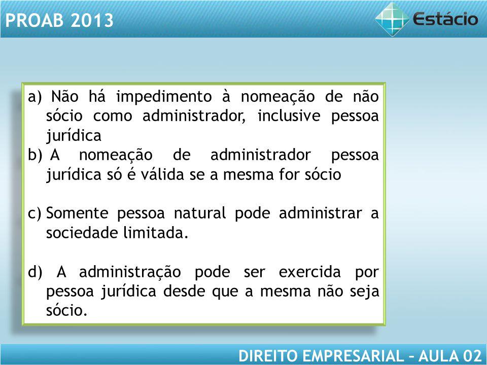 PROAB 2013 DIREITO EMPRESARIAL – AULA 02 a) Não há impedimento à nomeação de não sócio como administrador, inclusive pessoa jurídica b) A nomeação de