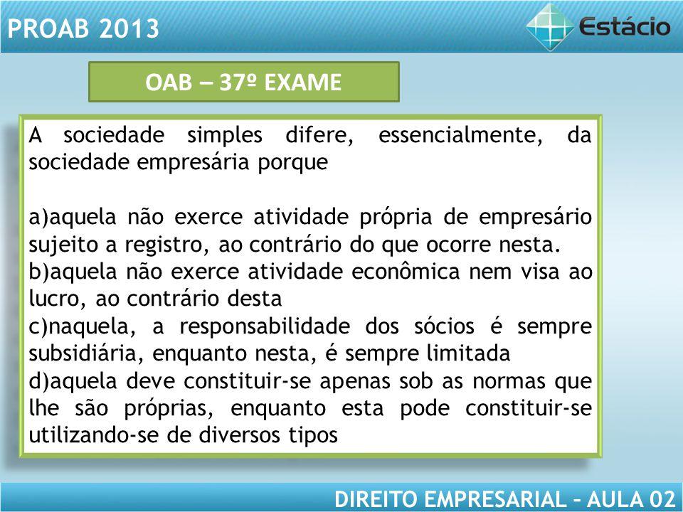 PROAB 2013 DIREITO EMPRESARIAL – AULA 02 A sociedade simples difere, essencialmente, da sociedade empresária porque a)aquela não exerce atividade próp